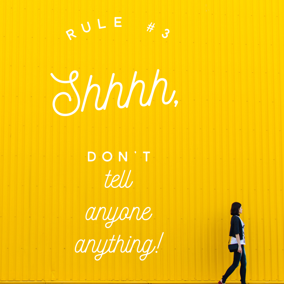 Rule #3 Shhhhhh, Don't Tell Anyone Anything.
