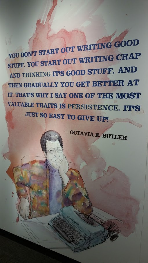 """You don't start out writing good stuff. You start out writing crap and thinking it's good stuff, and then gradually you get better at it. That's why I say one of the most valuable traits is persistence. It's just so easy to give up!"" - Octavia E. Butler"