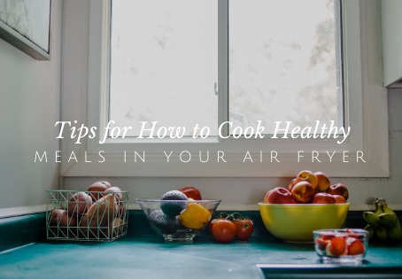 Tips for How to Cook Healthy - Meals in Your Air Fryer
