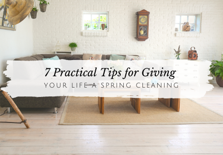 7 Practical Tips to Give Your Life a Spring Cleaning