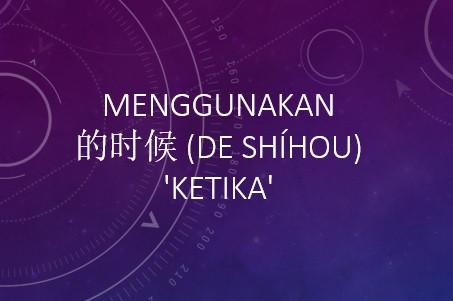 Tata Bahasa: Menggunakan  的时候 (de shíhou) 'ketika'