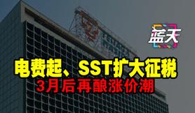 电费起、SST扩大征税,3月后再酿涨价潮