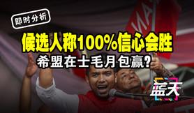 【即时分析】候选人称100%信心会胜,希盟在士毛月包赢?