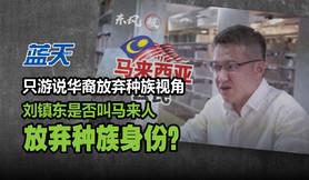 只游说华裔放弃种族视角,刘镇东是否叫马来人放弃种族身份?