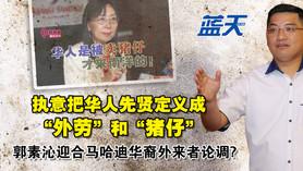 """执意把华人先贤定义成""""外劳""""和""""猪仔"""",郭素沁迎合马哈迪华裔外来者论调?"""