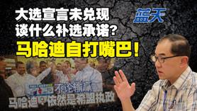 大选宣言未兑现,谈什么补选承诺?马哈迪自打嘴巴!