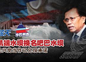 【沙巴州选】凯端水坝换名吧巴水坝,民兴党当作已兑现承诺