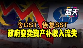 舍GST、恢复SST,政府变卖资产补收入流失