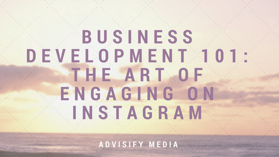 advisify media business development 101: the art of engaging on instagram