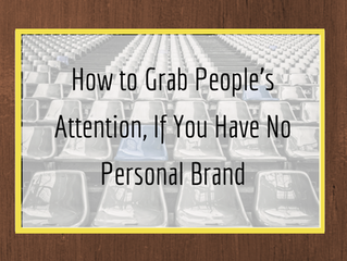 How to grab people's attention if you have no personal brand.