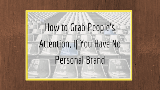how to grab people's attention if you have no personal brand