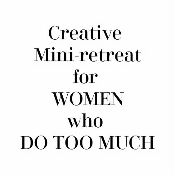 Creative Mini-Retreat for Women Who Do Too Much