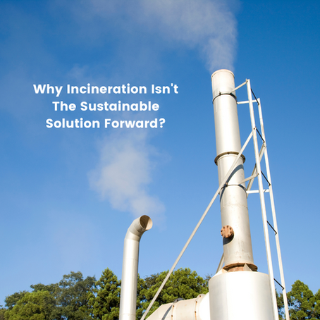 Why Incineration Isn't The Sustainable Way Forward?