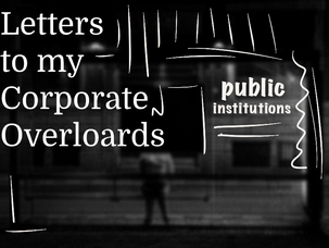 Letters To My Corporate Overlords: Public Institutions