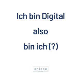 Ich bin Digital also bin ich (?)