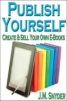 Publish Yourself: Create & Sell Your Own E-Books by J.M. Snyder