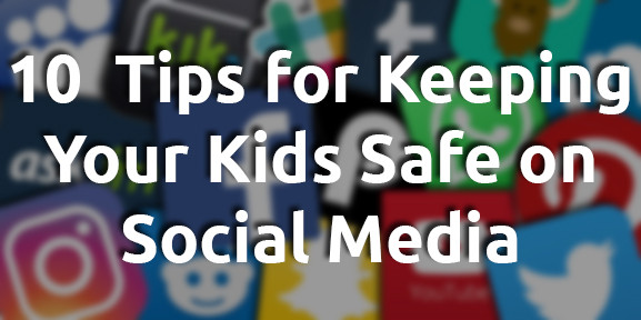 10 Tips for Keeping Your Kids Safe on Social Media