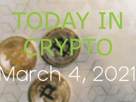 Today in Crypto: March 4, 2021