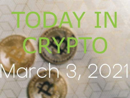 Today in Crypto: March 3, 2021