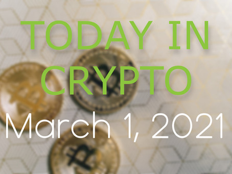 Today in Crypto: March 1, 2021