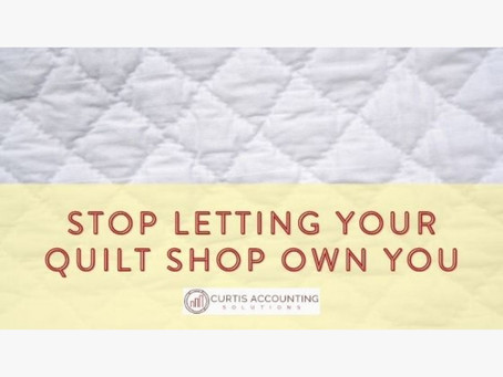 Stop Letting Your Quilt Shop Own You
