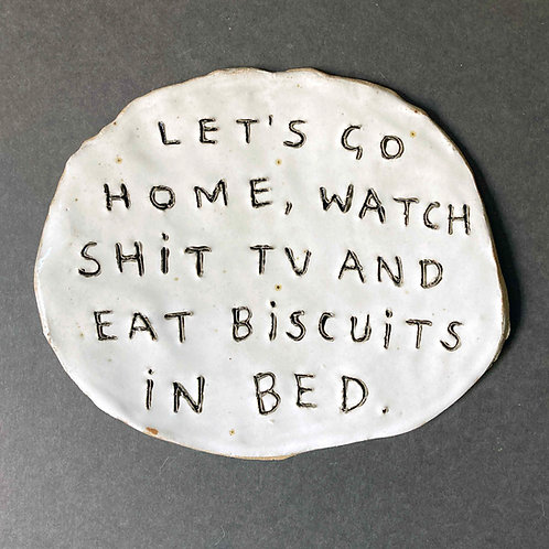 Let's go home, watch shit tv and eat biscuits in bed.