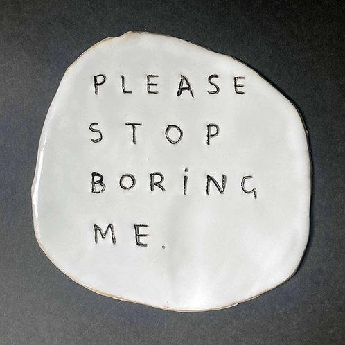 Please stop boring me.