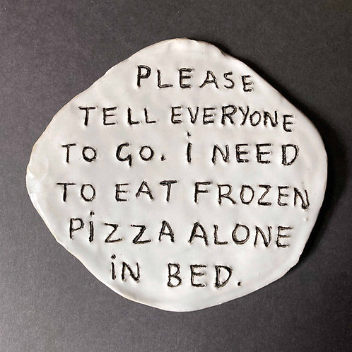 Please tell everyone to go. I need to eat frozen pizza alone in bed.