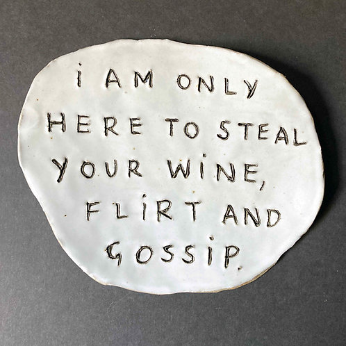 I am only here to steal your wine, flirt and gossip.