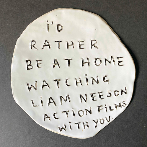 I'd rather be at home watching Liam Neeson action movies with you.