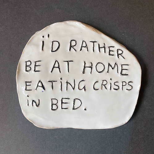 I'd rather be at home eating crisps in bed.