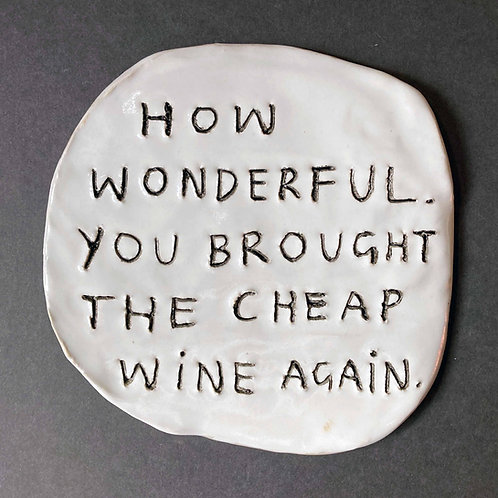 How wonderful. You brought the cheap wine again.