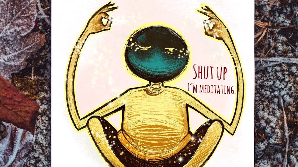 Shut up I'm meditating