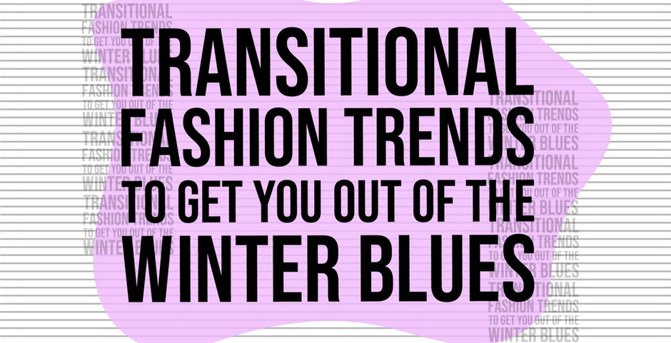 Transitional Fashion Trends to Get You Out of the Winter Blues