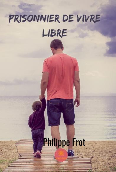 Prisonnier de vivre libre - Philippe Frot