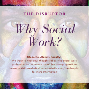 WHY SOCIAL WORK? Students, Alumni & Faculty send us your thoughts for March Issue of The Disruptor