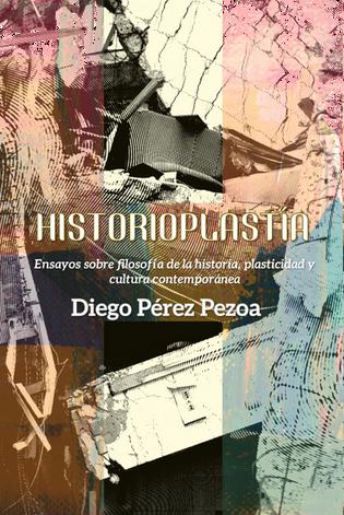 Historioplastía. Ensayos sobre filosofía de la historia, plasticidad y cultura contemporánea