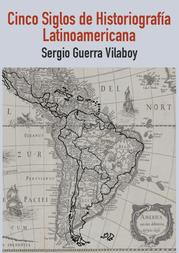 Libro: Cinco siglos de historiografía Latinoamericana, de Sergio Guerra Vilaboy