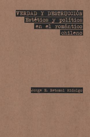 Verdad y Destrucción. Estética y Política en el Romántico Chileno