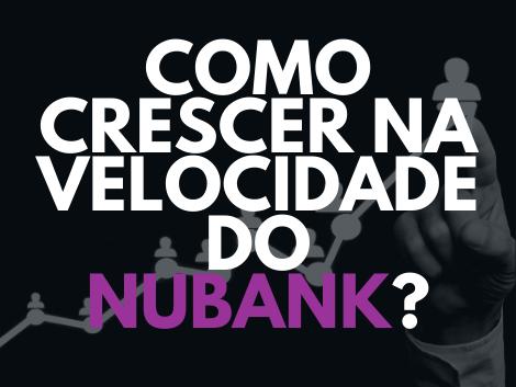 Como crescer na velocidade do Nubank?