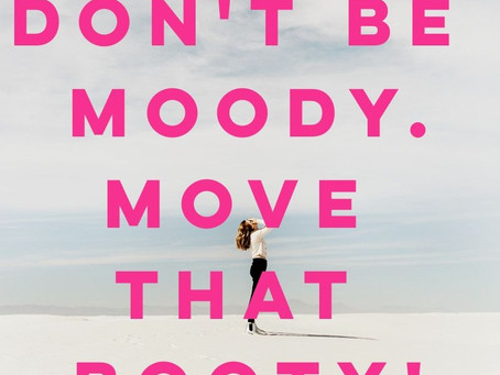 Don't Be Moody, Move That Booty!