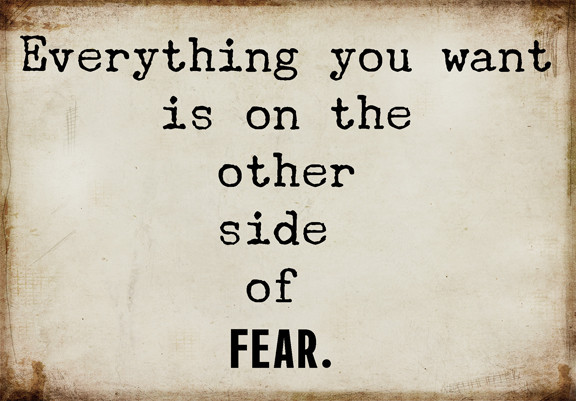 What do you fear?  Slay it.