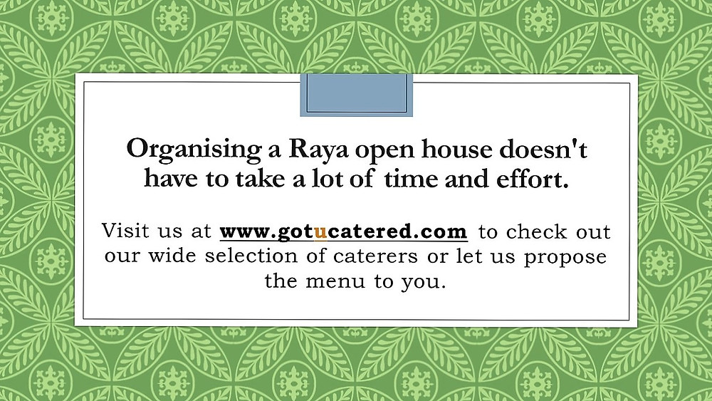 Organising a Raya open house doesn't have to take a lot of time and effort. Visit us at www.gotucatered.com to check a wide selection of caterers.