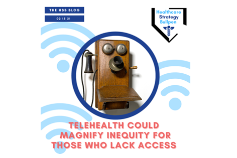 Telehealth Could Magnify Inequity For Those Who Lack Access-The HSB Blog 2/16/21