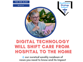 Digital Technology Will Shift Care from Hospital to Home-The HSB Blog 3/1/21