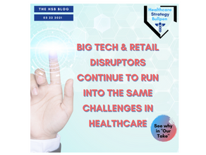 Big Tech & Retail Disruptors Continue to Run Into Same Challenges in Healthcare-The HSB Blog 3/22/21