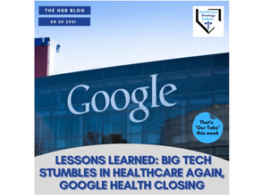 Lessons Learned: Big Tech Stumbles in Healthcare Again, Google Health Closing-The HSB Blog 8/30/21