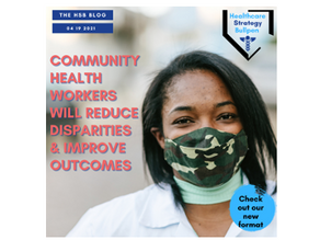 Community Health Workers Will Reduce Disparities & Improve Outcomes-The HSB Blog 4/19/21