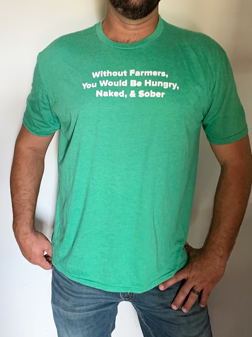Without Farmers You Would Be Hungry, Naked, & Sober (unisex)