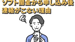 ソフト闇金から申し込み後【連絡がこない理由】とは?